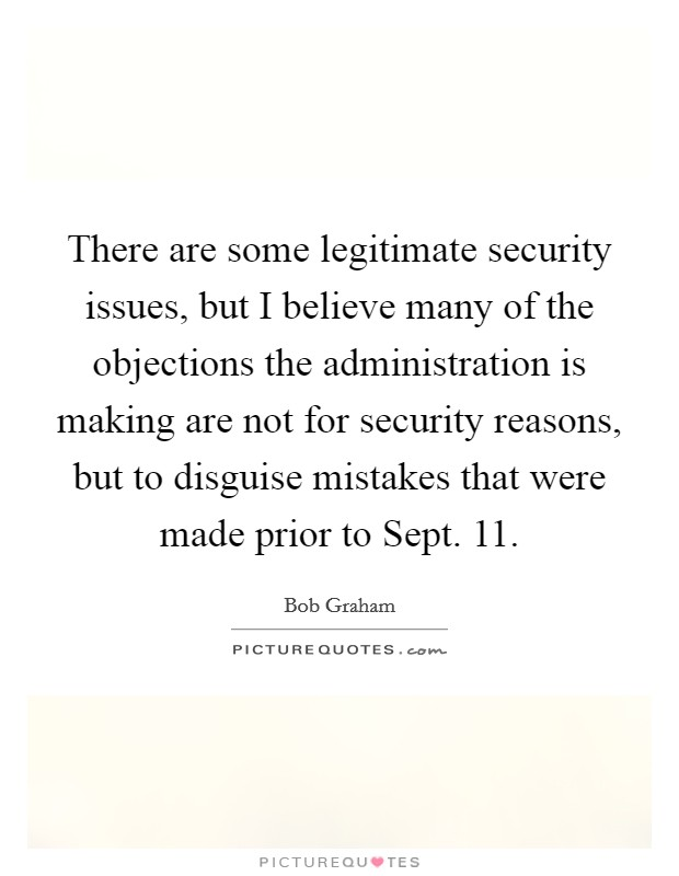 There are some legitimate security issues, but I believe many of the objections the administration is making are not for security reasons, but to disguise mistakes that were made prior to Sept. 11 Picture Quote #1