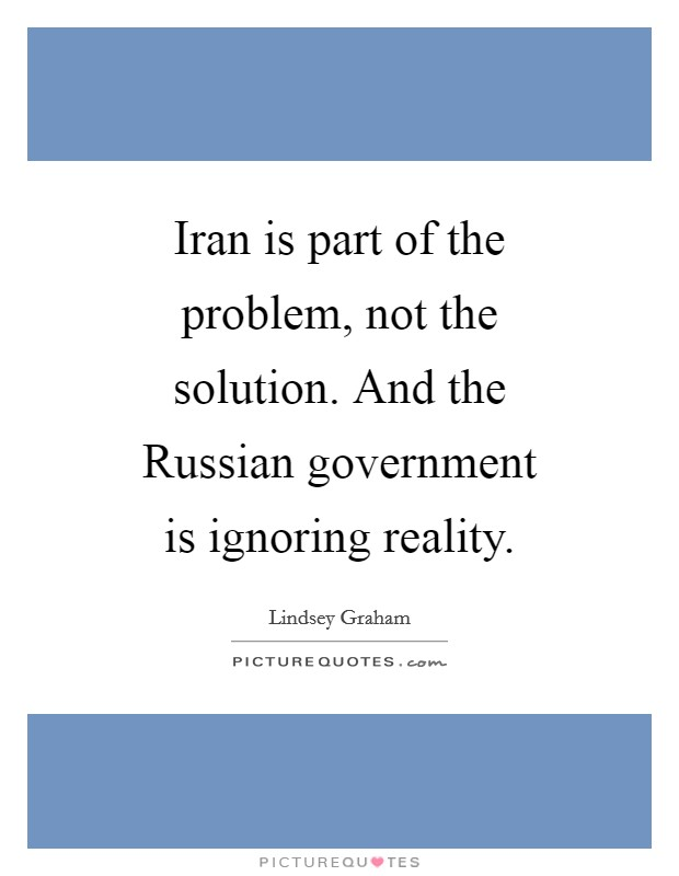 Iran is part of the problem, not the solution. And the Russian government is ignoring reality Picture Quote #1
