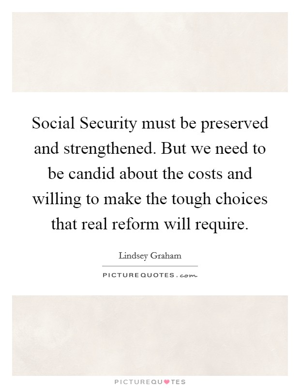 Social Security must be preserved and strengthened. But we need to be candid about the costs and willing to make the tough choices that real reform will require Picture Quote #1