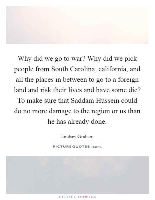 Why did we go to war? Why did we pick people from South Carolina, california, and all the places in between to go to a foreign land and risk their lives and have some die? To make sure that Saddam Hussein could do no more damage to the region or us than he has already done Picture Quote #1