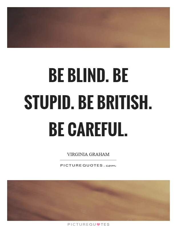 Be blind. Be stupid. Be British. Be careful Picture Quote #1