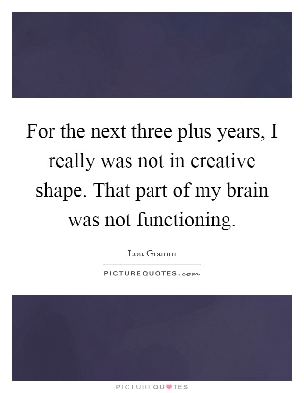 For the next three plus years, I really was not in creative shape. That part of my brain was not functioning Picture Quote #1