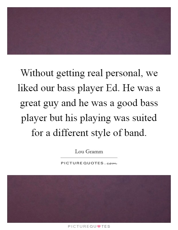 Without getting real personal, we liked our bass player Ed. He was a great guy and he was a good bass player but his playing was suited for a different style of band Picture Quote #1