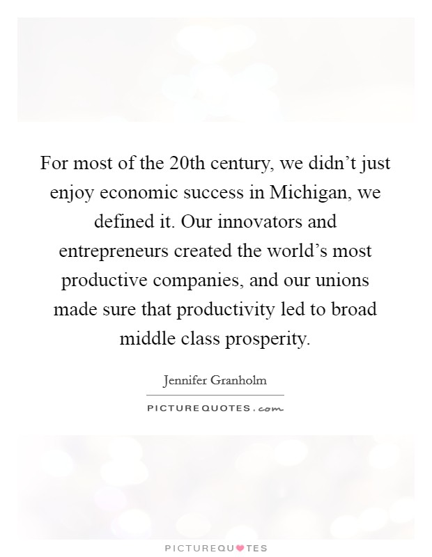 For most of the 20th century, we didn't just enjoy economic success in Michigan, we defined it. Our innovators and entrepreneurs created the world's most productive companies, and our unions made sure that productivity led to broad middle class prosperity Picture Quote #1