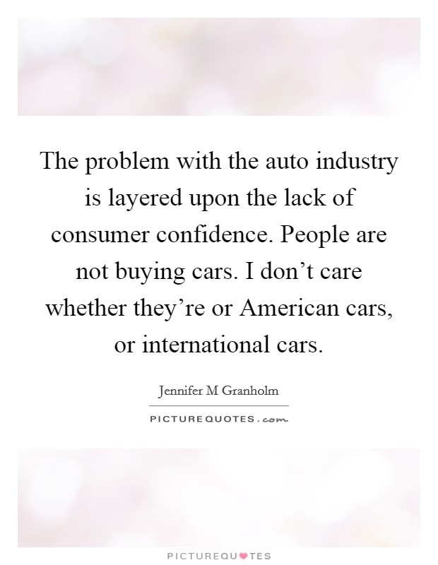 The problem with the auto industry is layered upon the lack of consumer confidence. People are not buying cars. I don't care whether they're or American cars, or international cars Picture Quote #1