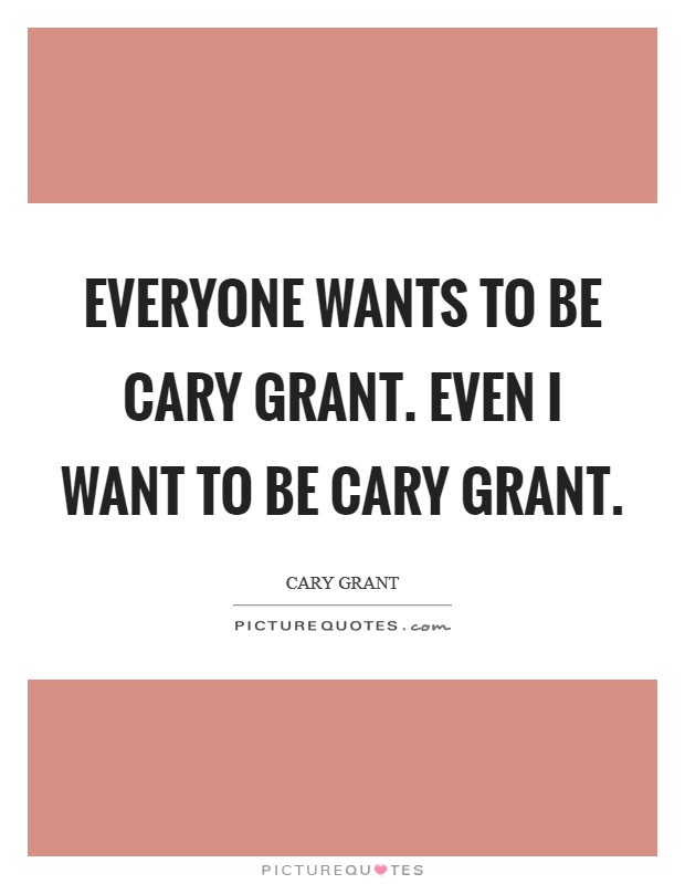 Everyone wants to be Cary Grant. Even I want to be Cary Grant Picture Quote #1