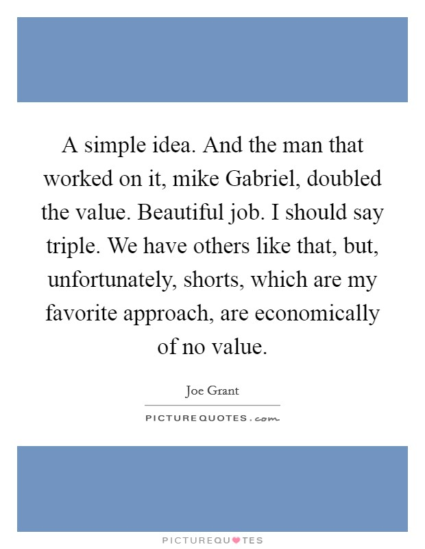 A simple idea. And the man that worked on it, mike Gabriel, doubled the value. Beautiful job. I should say triple. We have others like that, but, unfortunately, shorts, which are my favorite approach, are economically of no value Picture Quote #1