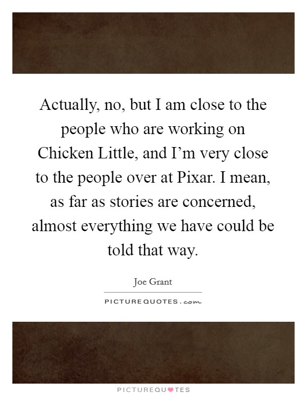 Actually, no, but I am close to the people who are working on Chicken Little, and I'm very close to the people over at Pixar. I mean, as far as stories are concerned, almost everything we have could be told that way Picture Quote #1