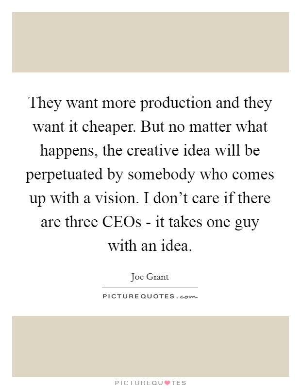 They want more production and they want it cheaper. But no matter what happens, the creative idea will be perpetuated by somebody who comes up with a vision. I don't care if there are three CEOs - it takes one guy with an idea Picture Quote #1
