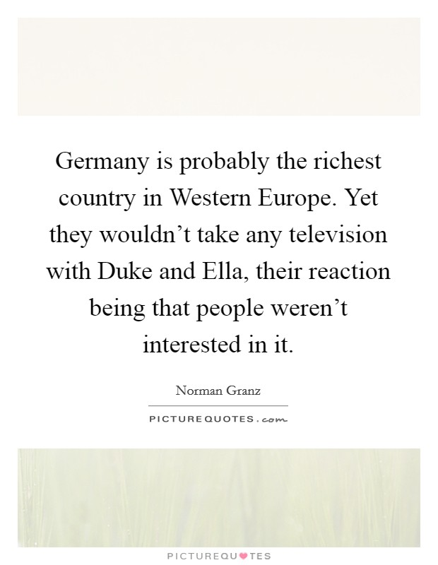 Germany is probably the richest country in Western Europe. Yet they wouldn't take any television with Duke and Ella, their reaction being that people weren't interested in it Picture Quote #1