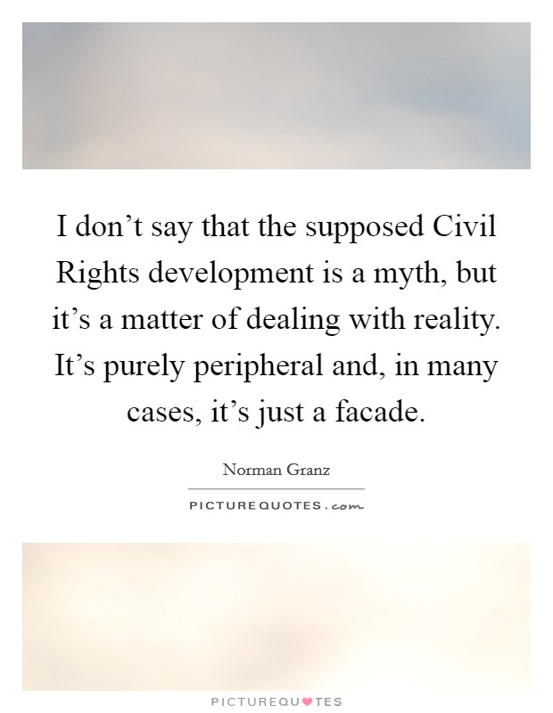 I don't say that the supposed Civil Rights development is a myth, but it's a matter of dealing with reality. It's purely peripheral and, in many cases, it's just a facade Picture Quote #1