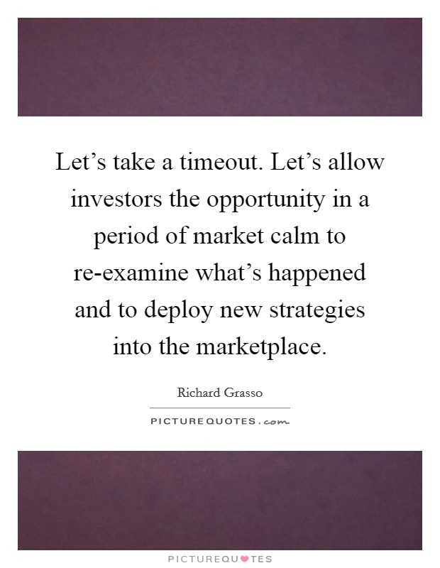 Let's take a timeout. Let's allow investors the opportunity in a period of market calm to re-examine what's happened and to deploy new strategies into the marketplace Picture Quote #1