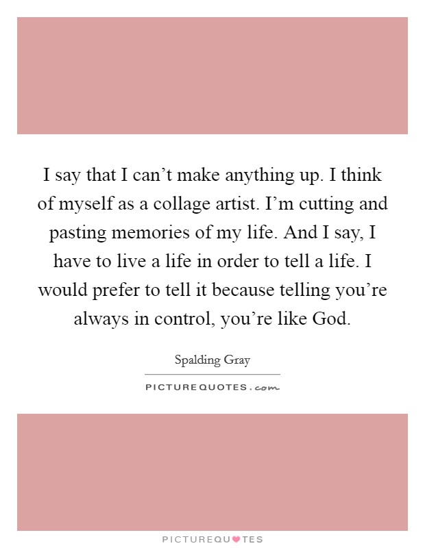I say that I can't make anything up. I think of myself as a collage artist. I'm cutting and pasting memories of my life. And I say, I have to live a life in order to tell a life. I would prefer to tell it because telling you're always in control, you're like God Picture Quote #1