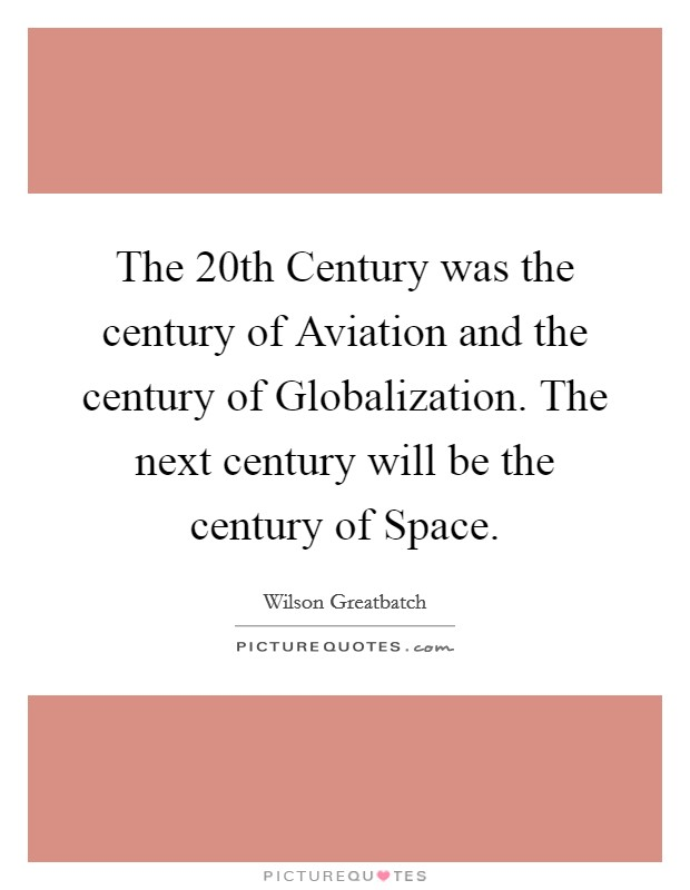 The 20th Century was the century of Aviation and the century of Globalization. The next century will be the century of Space Picture Quote #1