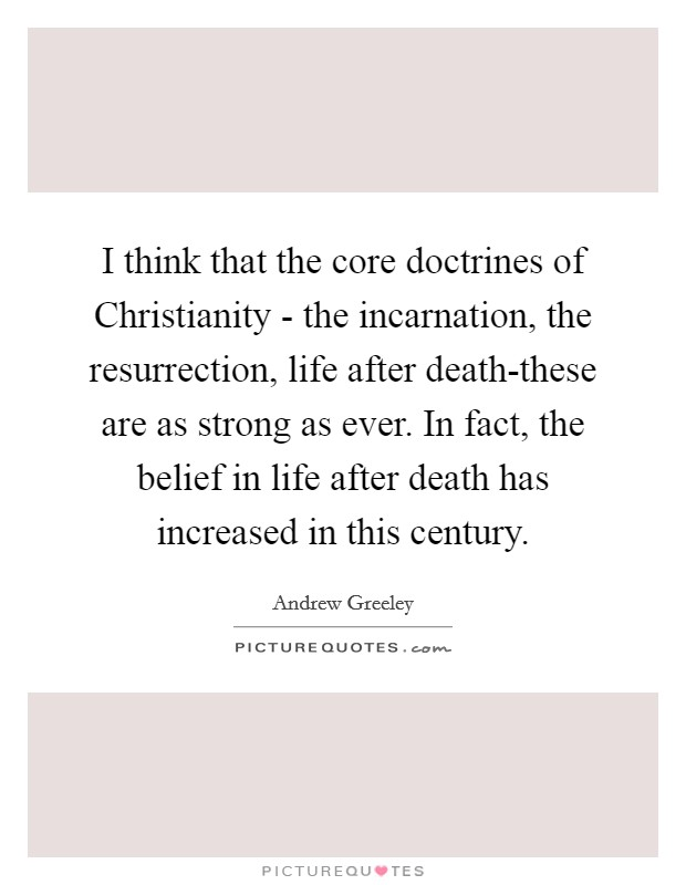 I think that the core doctrines of Christianity - the incarnation, the resurrection, life after death-these are as strong as ever. In fact, the belief in life after death has increased in this century Picture Quote #1