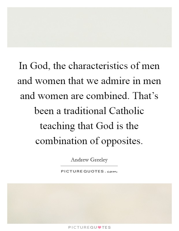 In God, the characteristics of men and women that we admire in men and women are combined. That's been a traditional Catholic teaching that God is the combination of opposites Picture Quote #1
