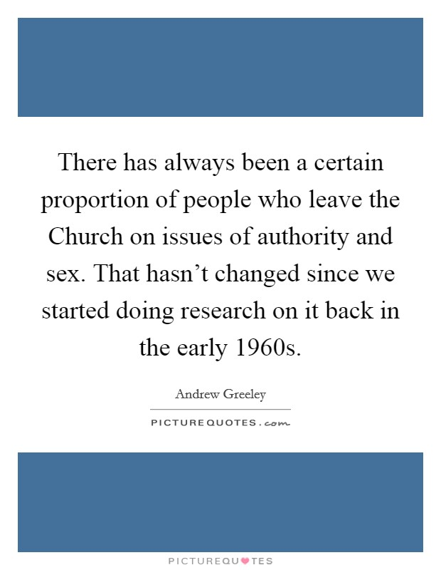There has always been a certain proportion of people who leave the Church on issues of authority and sex. That hasn't changed since we started doing research on it back in the early 1960s Picture Quote #1
