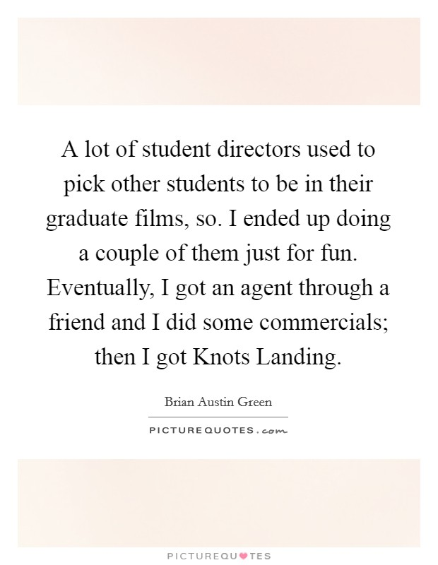 A lot of student directors used to pick other students to be in their graduate films, so. I ended up doing a couple of them just for fun. Eventually, I got an agent through a friend and I did some commercials; then I got Knots Landing Picture Quote #1