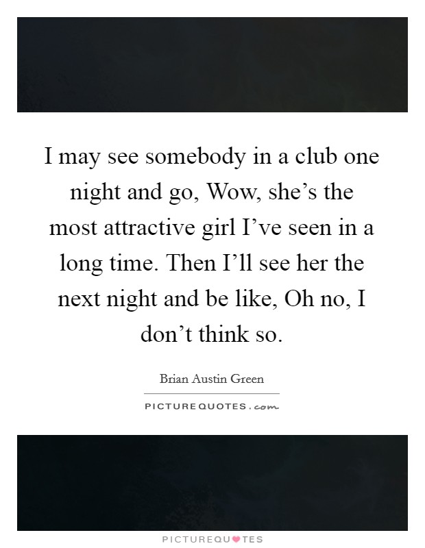 I may see somebody in a club one night and go, Wow, she's the most attractive girl I've seen in a long time. Then I'll see her the next night and be like, Oh no, I don't think so Picture Quote #1