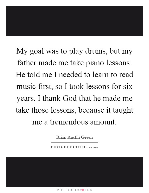 My goal was to play drums, but my father made me take piano lessons. He told me I needed to learn to read music first, so I took lessons for six years. I thank God that he made me take those lessons, because it taught me a tremendous amount Picture Quote #1