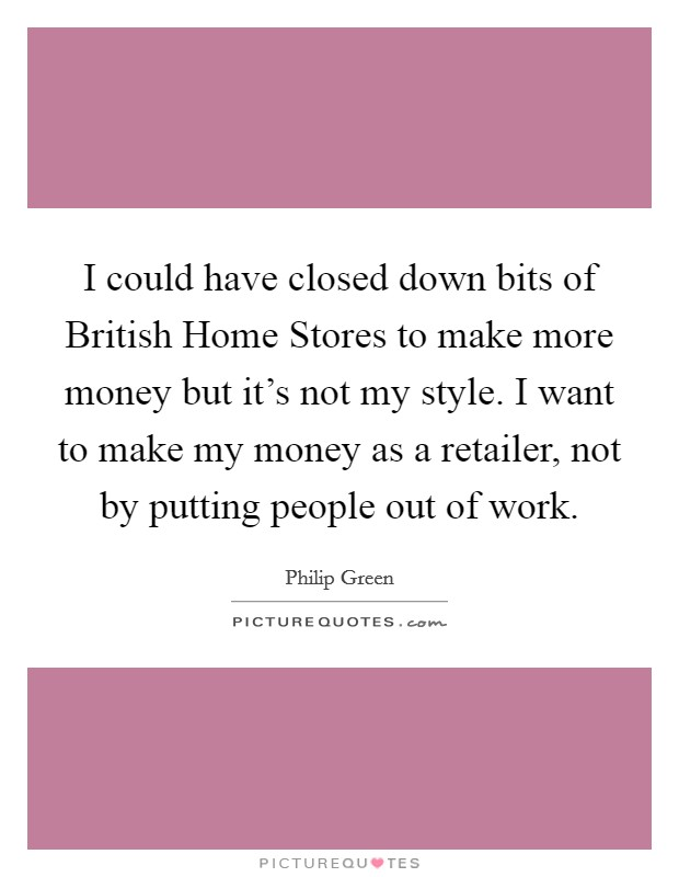 I could have closed down bits of British Home Stores to make more money but it's not my style. I want to make my money as a retailer, not by putting people out of work Picture Quote #1