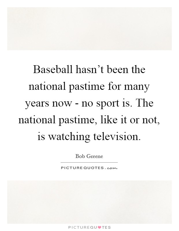 Baseball hasn't been the national pastime for many years now - no sport is. The national pastime, like it or not, is watching television Picture Quote #1