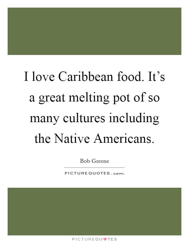 I love Caribbean food. It's a great melting pot of so many cultures including the Native Americans Picture Quote #1