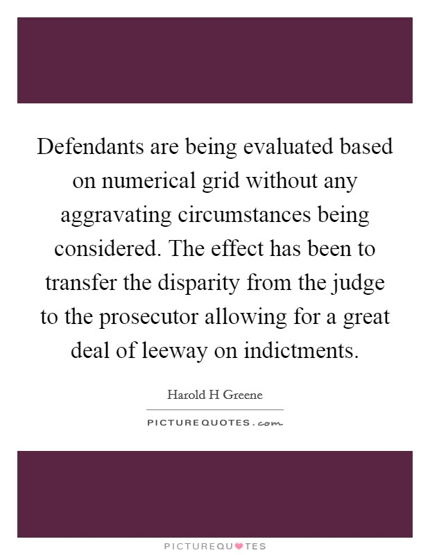 Defendants are being evaluated based on numerical grid without any aggravating circumstances being considered. The effect has been to transfer the disparity from the judge to the prosecutor allowing for a great deal of leeway on indictments Picture Quote #1