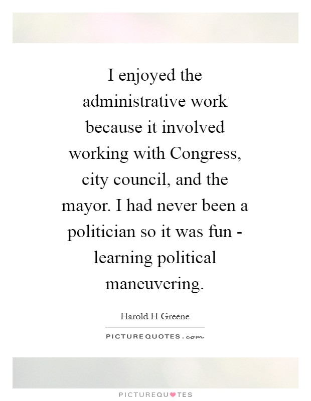 I enjoyed the administrative work because it involved working with Congress, city council, and the mayor. I had never been a politician so it was fun - learning political maneuvering Picture Quote #1