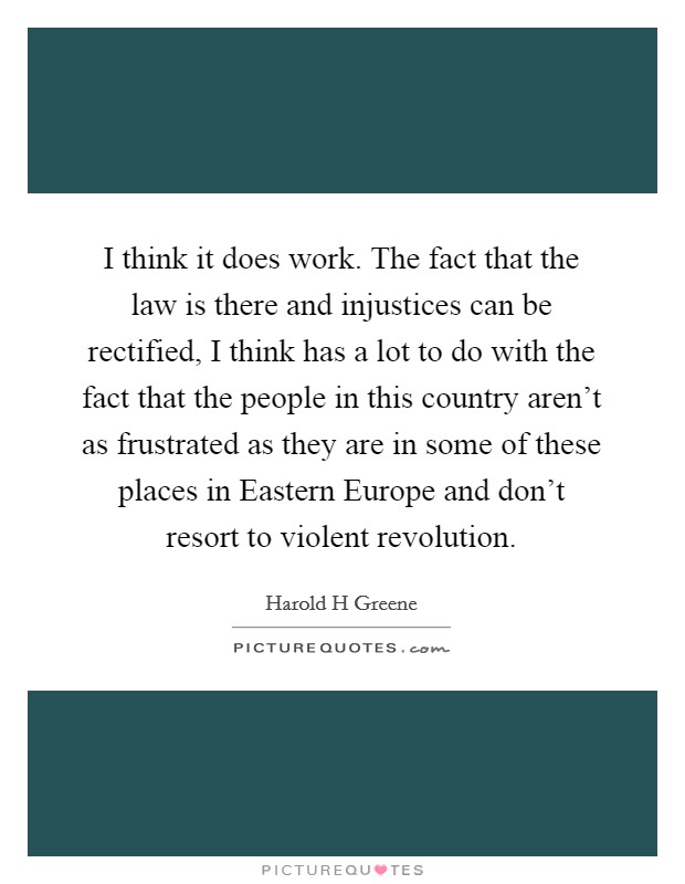 I think it does work. The fact that the law is there and injustices can be rectified, I think has a lot to do with the fact that the people in this country aren't as frustrated as they are in some of these places in Eastern Europe and don't resort to violent revolution Picture Quote #1