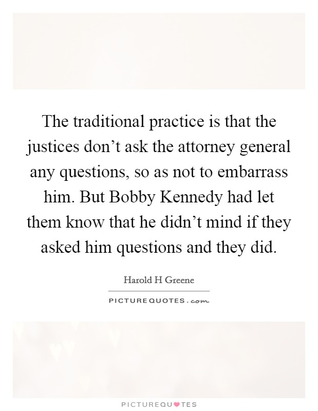 The traditional practice is that the justices don't ask the attorney general any questions, so as not to embarrass him. But Bobby Kennedy had let them know that he didn't mind if they asked him questions and they did Picture Quote #1