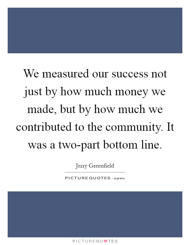 We measured our success not just by how much money we made, but by how much we contributed to the community. It was a two-part bottom line Picture Quote #1
