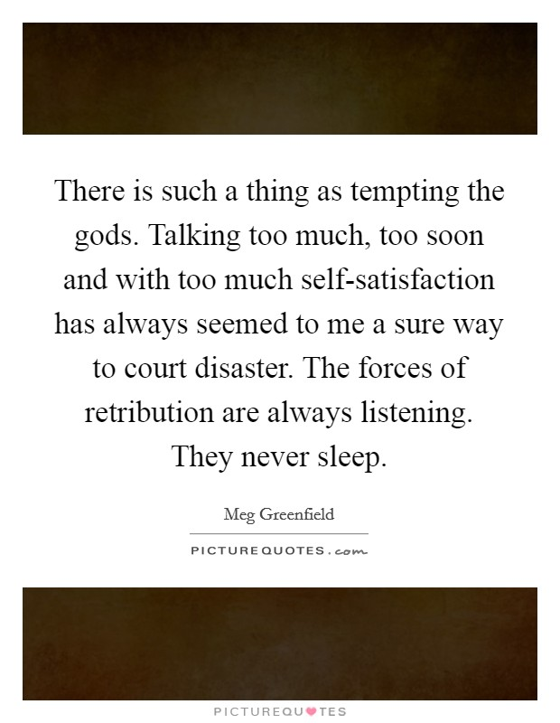 There is such a thing as tempting the gods. Talking too much, too soon and with too much self-satisfaction has always seemed to me a sure way to court disaster. The forces of retribution are always listening. They never sleep Picture Quote #1