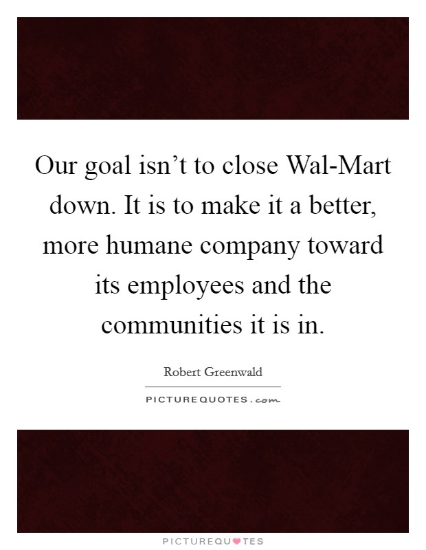 Our goal isn't to close Wal-Mart down. It is to make it a better, more humane company toward its employees and the communities it is in Picture Quote #1