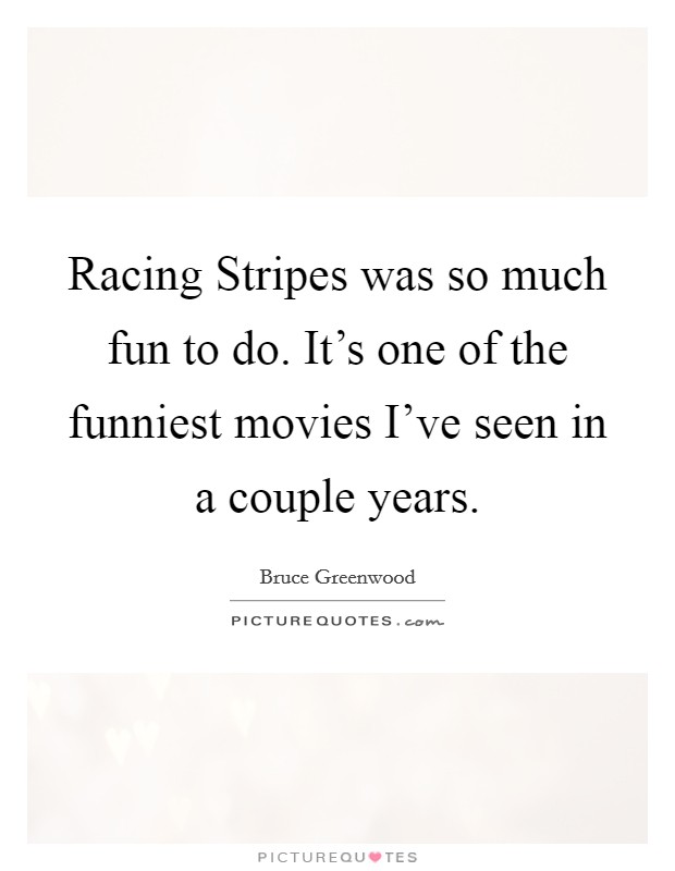 Racing Stripes was so much fun to do. It's one of the funniest movies I've seen in a couple years Picture Quote #1