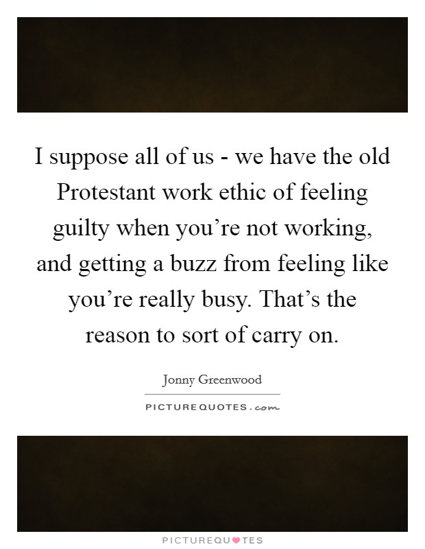 I suppose all of us - we have the old Protestant work ethic of feeling guilty when you're not working, and getting a buzz from feeling like you're really busy. That's the reason to sort of carry on Picture Quote #1