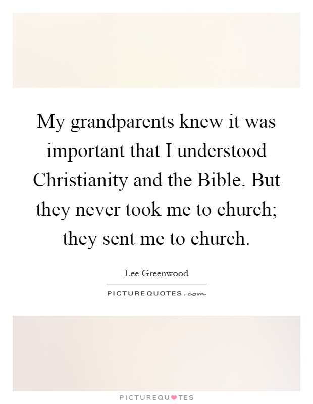 My grandparents knew it was important that I understood Christianity and the Bible. But they never took me to church; they sent me to church Picture Quote #1
