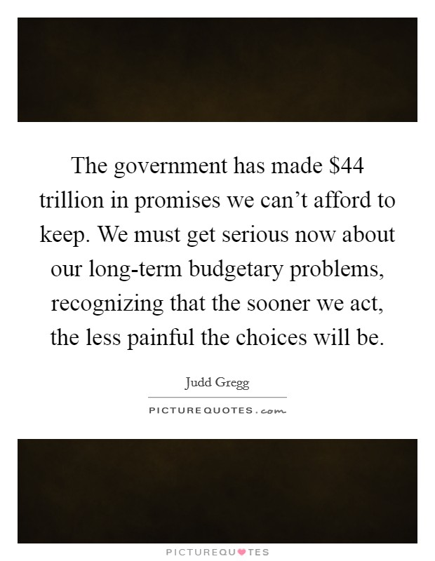 The government has made $44 trillion in promises we can't afford to keep. We must get serious now about our long-term budgetary problems, recognizing that the sooner we act, the less painful the choices will be Picture Quote #1