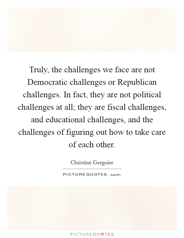 Truly, the challenges we face are not Democratic challenges or Republican challenges. In fact, they are not political challenges at all; they are fiscal challenges, and educational challenges, and the challenges of figuring out how to take care of each other Picture Quote #1
