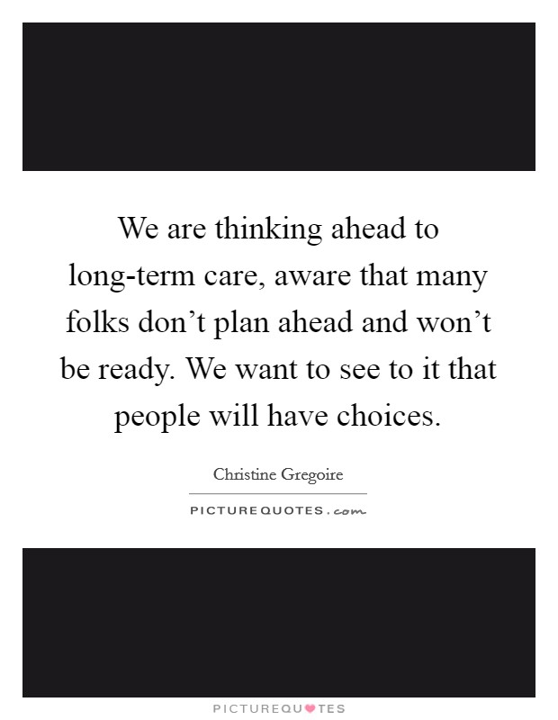 We are thinking ahead to long-term care, aware that many folks don't plan ahead and won't be ready. We want to see to it that people will have choices Picture Quote #1