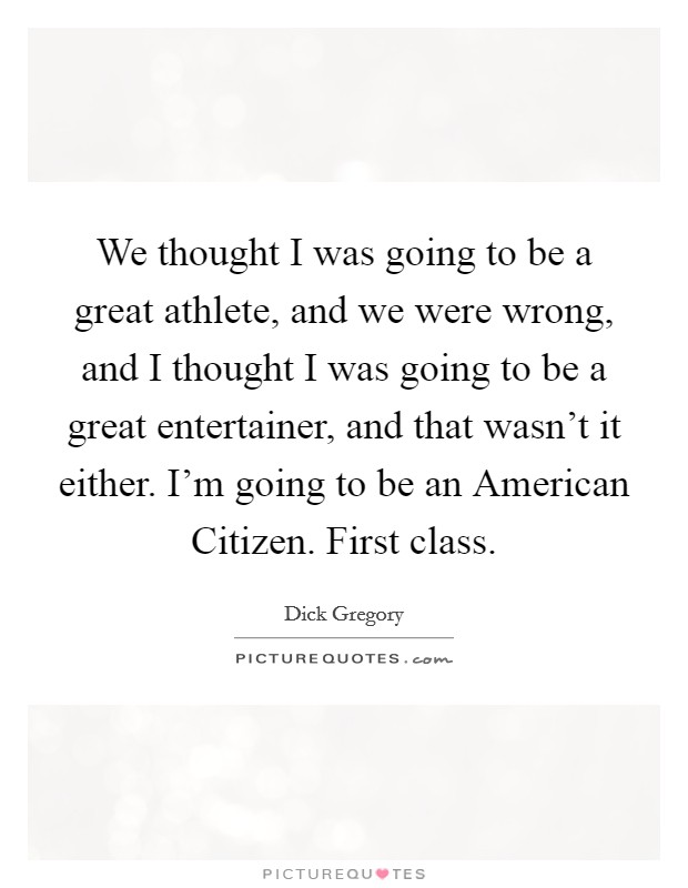 We thought I was going to be a great athlete, and we were wrong, and I thought I was going to be a great entertainer, and that wasn't it either. I'm going to be an American Citizen. First class Picture Quote #1