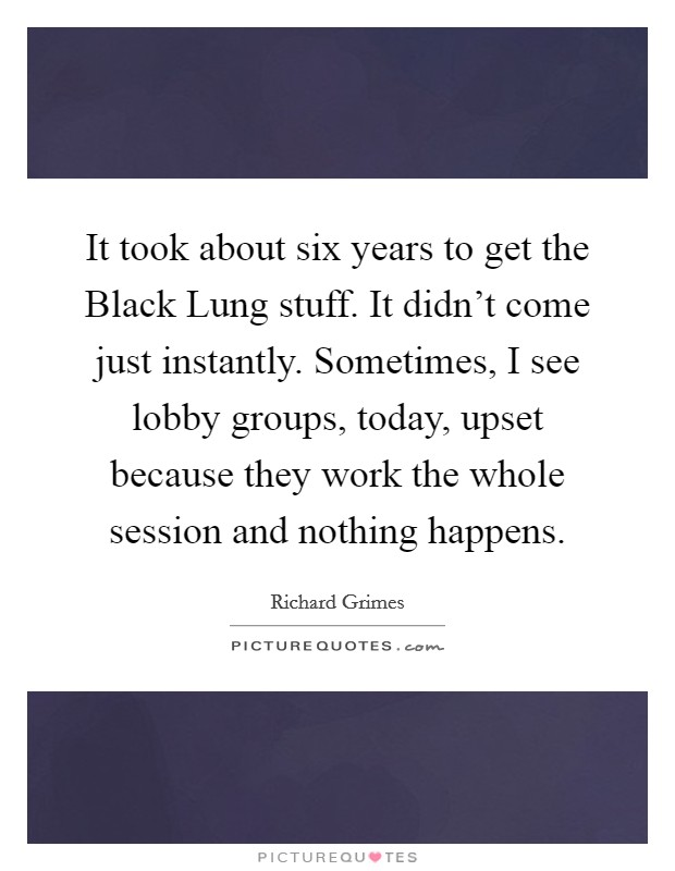 It took about six years to get the Black Lung stuff. It didn't come just instantly. Sometimes, I see lobby groups, today, upset because they work the whole session and nothing happens Picture Quote #1