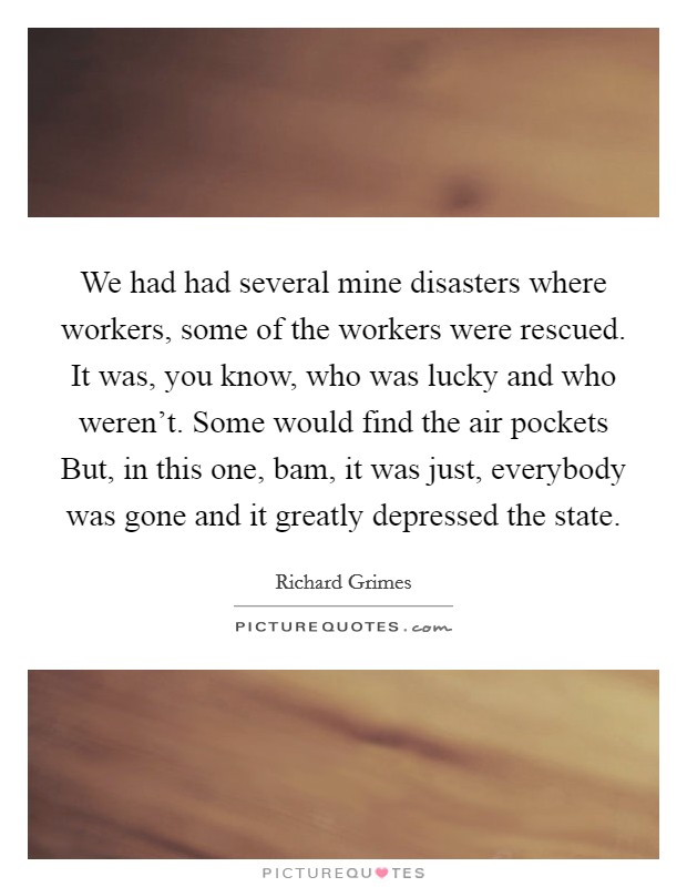 We had had several mine disasters where workers, some of the workers were rescued. It was, you know, who was lucky and who weren't. Some would find the air pockets But, in this one, bam, it was just, everybody was gone and it greatly depressed the state Picture Quote #1