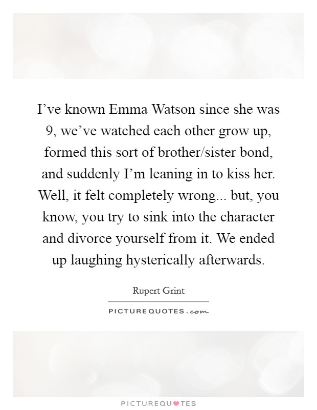 I've known Emma Watson since she was 9, we've watched each other grow up, formed this sort of brother/sister bond, and suddenly I'm leaning in to kiss her. Well, it felt completely wrong... but, you know, you try to sink into the character and divorce yourself from it. We ended up laughing hysterically afterwards Picture Quote #1