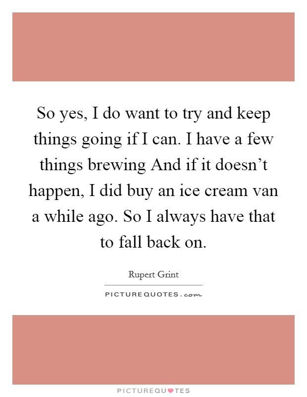 So yes, I do want to try and keep things going if I can. I have a few things brewing And if it doesn't happen, I did buy an ice cream van a while ago. So I always have that to fall back on Picture Quote #1