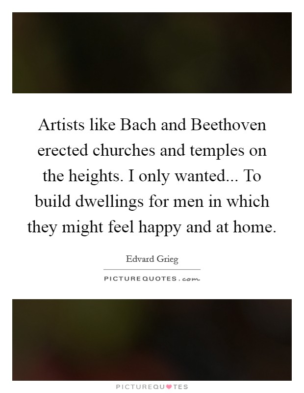 Artists like Bach and Beethoven erected churches and temples on the heights. I only wanted... To build dwellings for men in which they might feel happy and at home Picture Quote #1