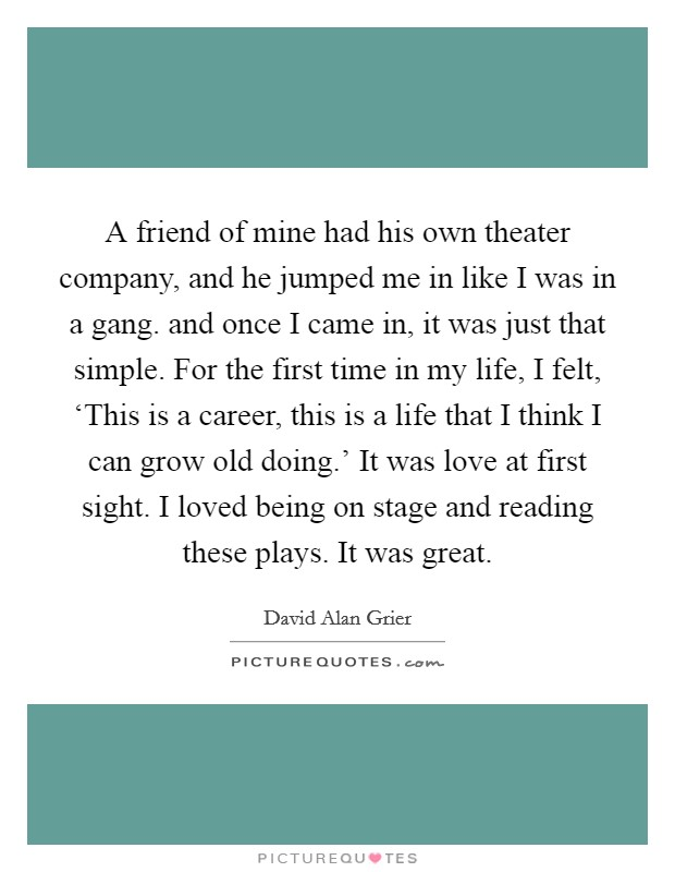 A friend of mine had his own theater company, and he jumped me in like I was in a gang. and once I came in, it was just that simple. For the first time in my life, I felt, 'This is a career, this is a life that I think I can grow old doing.' It was love at first sight. I loved being on stage and reading these plays. It was great Picture Quote #1