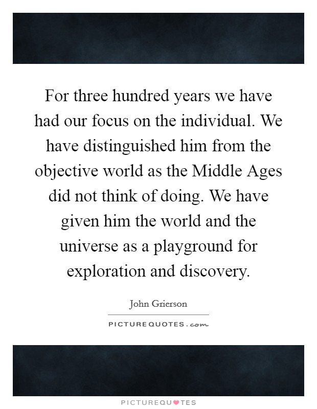 For three hundred years we have had our focus on the individual. We have distinguished him from the objective world as the Middle Ages did not think of doing. We have given him the world and the universe as a playground for exploration and discovery Picture Quote #1