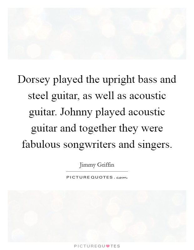 Dorsey played the upright bass and steel guitar, as well as acoustic guitar. Johnny played acoustic guitar and together they were fabulous songwriters and singers Picture Quote #1