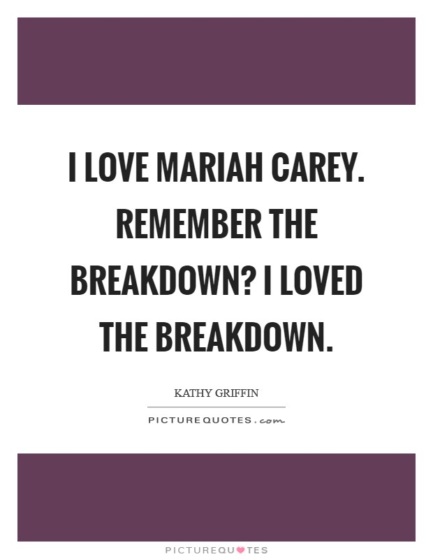 I love Mariah Carey. Remember the breakdown? I loved the breakdown Picture Quote #1